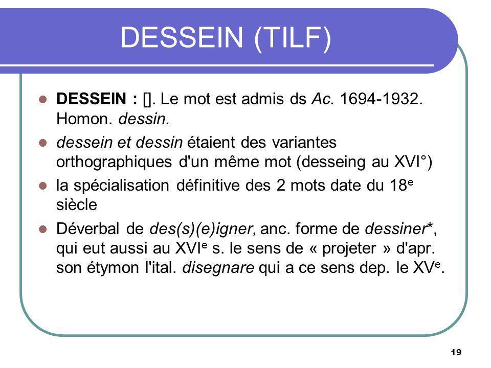 DESSEIN (TILF) DESSEIN : []. Le mot est admis ds Ac. 1694-1932. Homon. dessin.